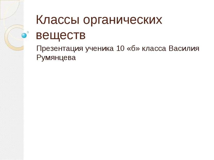 Классы органических веществ Презентация ученика 10 «б» класса Василия Румянцева