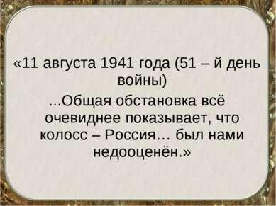 «11 августа 1941 года (51 – й день войны) ...Общая обстановка всё очевиднее п...