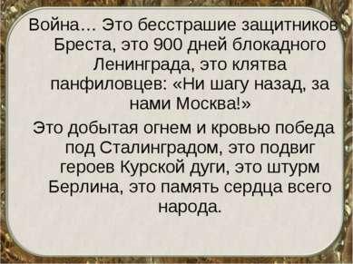 Война… Это бесстрашие защитников Бреста, это 900 дней блокадного Ленинграда, ...