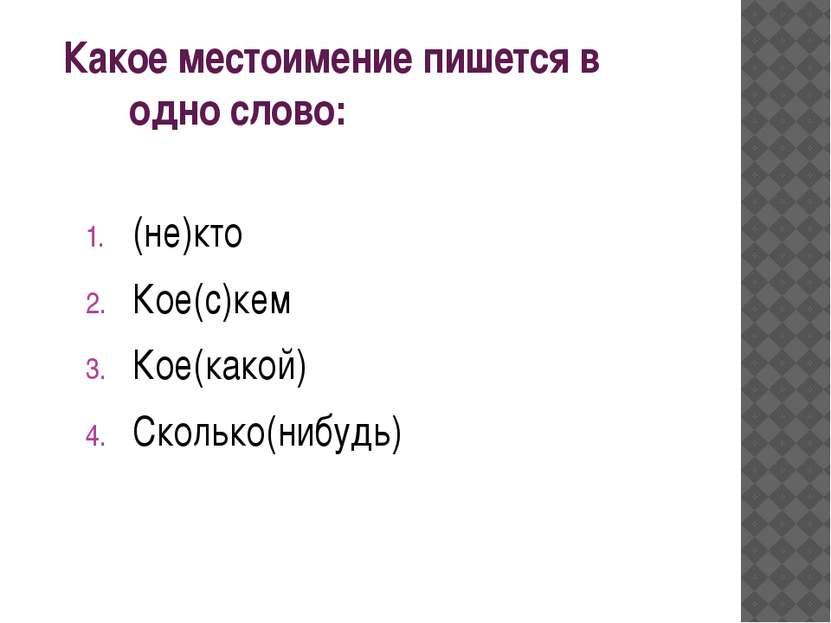 Какое местоимение пишется в одно слово: (не)кто Кое(с)кем Кое(какой) Сколько(...