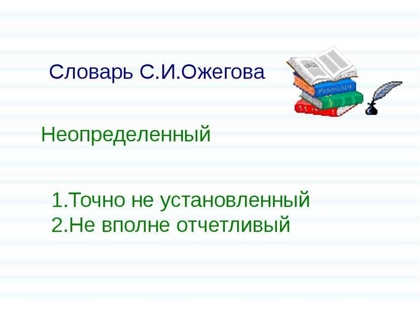 Словарь С.И.Ожегова 1.Точно не установленный 2.Не вполне отчетливый Неопредел...