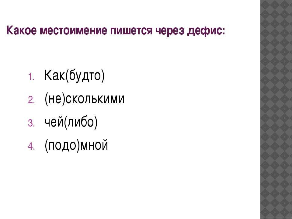 Какое местоимение пишется через дефис: Как(будто) (не)сколькими чей(либо) (по...