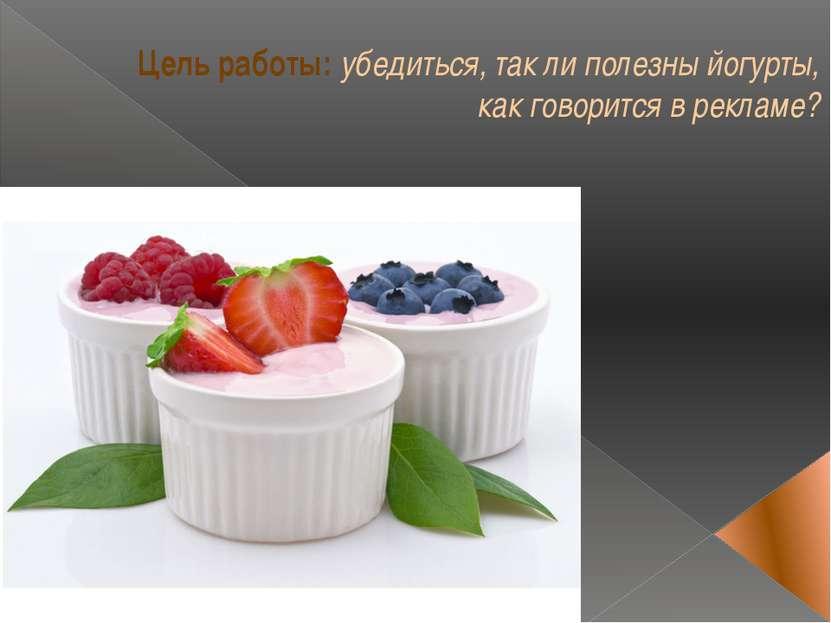Цель работы: убедиться, так ли полезны йогурты, как говорится в рекламе?