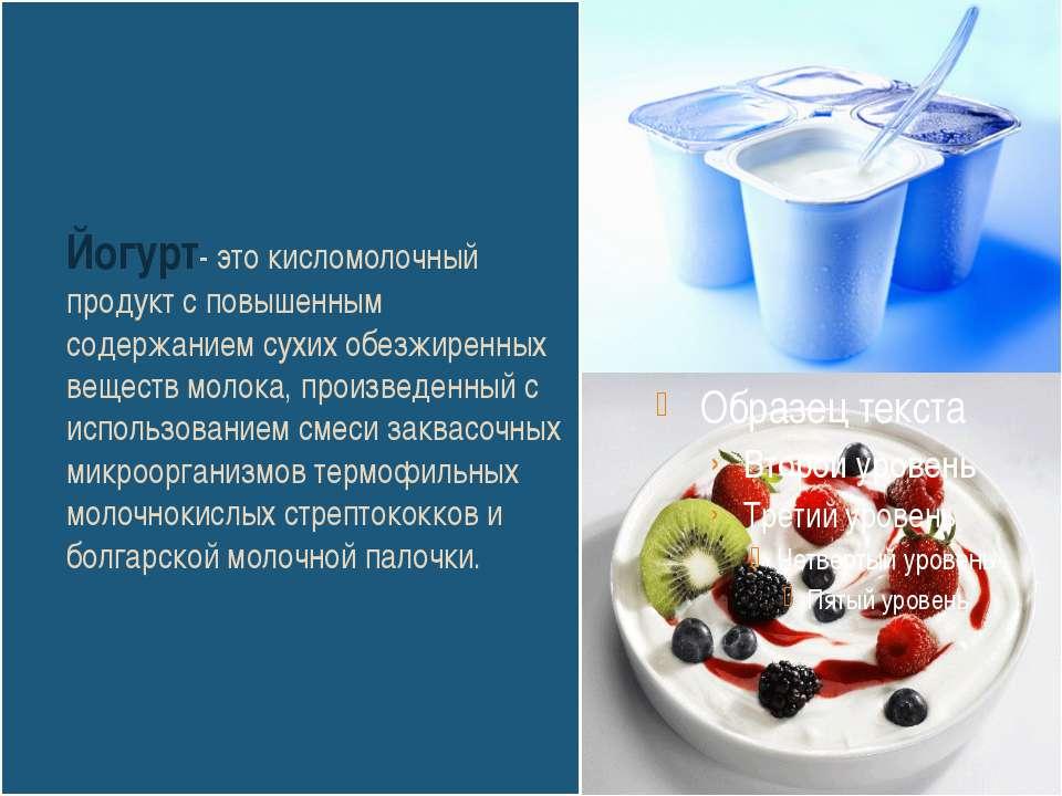 Йогурт- это кисломолочный продукт с повышенным содержанием сухих обезжиренных...