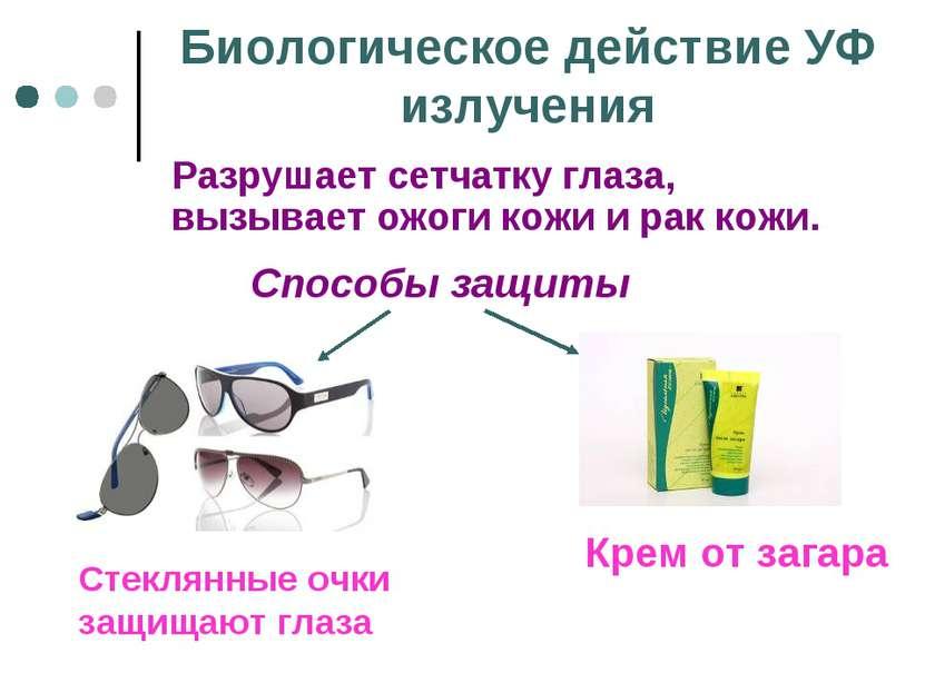 Биологическое действие УФ излучения Разрушает сетчатку глаза, вызывает ожоги ...