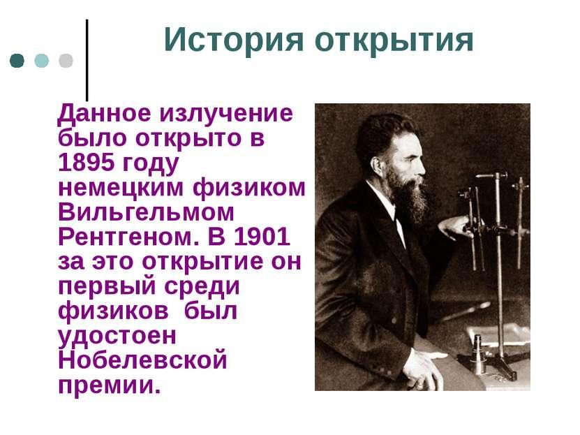 История открытия Данное излучение было открыто в 1895 году немецким физиком В...