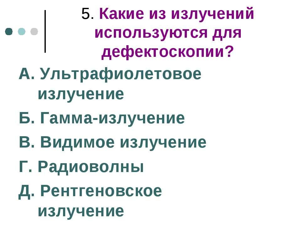5. Какие из излучений используются для дефектоскопии? А. Ультрафиолетовое изл...