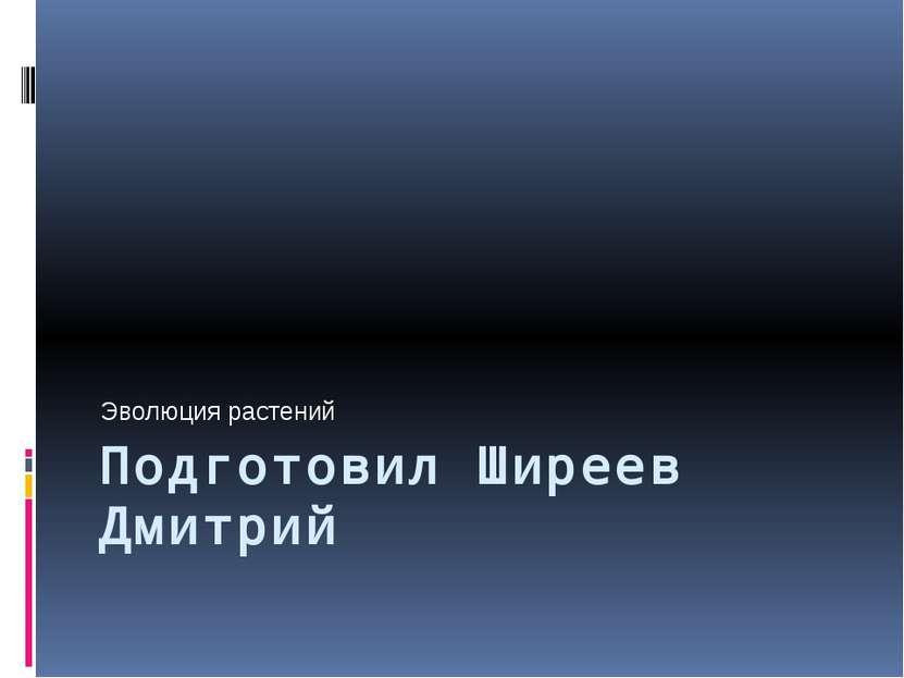 Подготовил Ширеев Дмитрий Эволюция растений