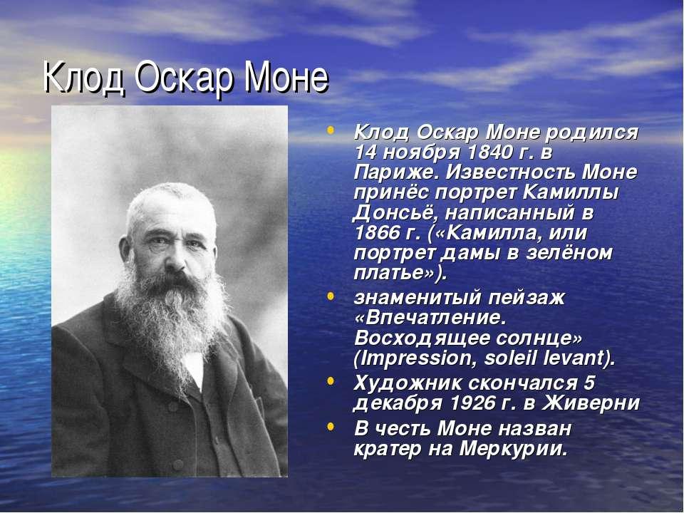 Клод Оскар Моне Клод Оскар Моне родился 14 ноября 1840 г. в Париже. Известнос...
