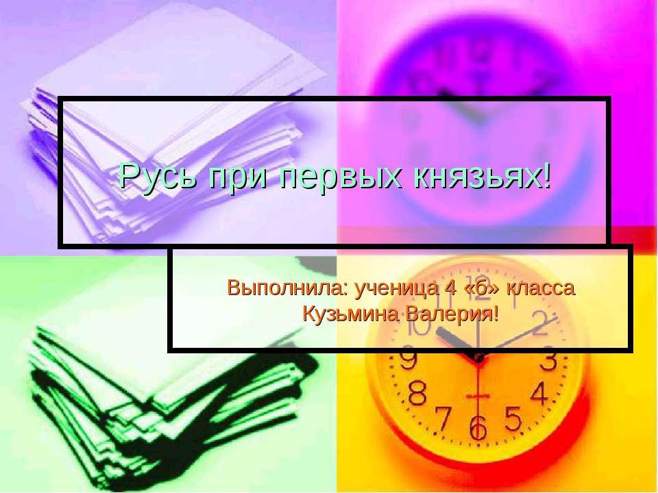 Русь при первых князьях! Выполнила: ученица 4 «б» класса Кузьмина Валерия!