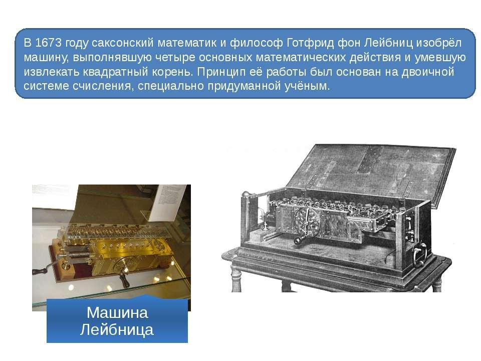 В 1673 году саксонский математик и философ Готфрид фон Лейбниц изобрёл машину...