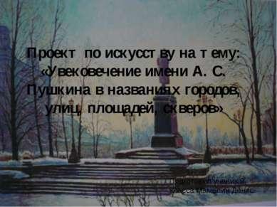 Проект по искусству на тему: «Увековечение имени А. С. Пушкина в названиях го...