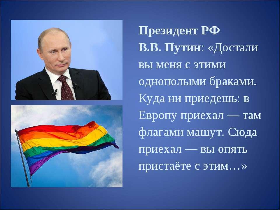 Президент РФ В.В. Путин: «Достали вы меня с этими однополыми браками. Куда ни...