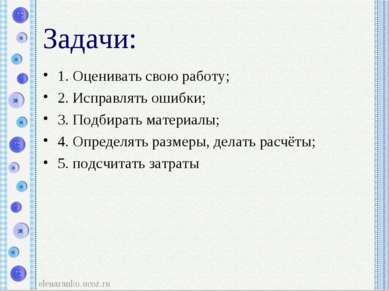 Задачи: 1. Оценивать свою работу; 2. Исправлять ошибки; 3. Подбирать материал...