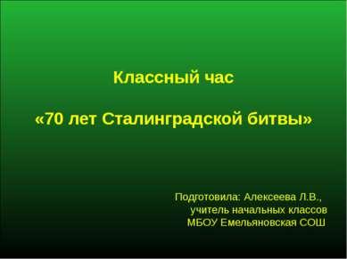 Классный час «70 лет Сталинградской битвы» Подготовила: Алексеева Л.В., учите...