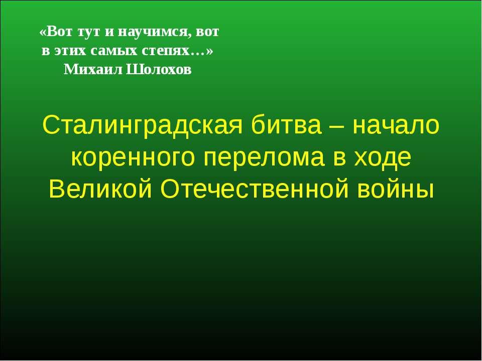 Сталинградская битва – начало коренного перелома в ходе Великой Отечественной...