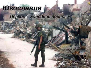 Югославия. Период «Холодной войны.» Югославия Период « Холодной войны .» Выпо...
