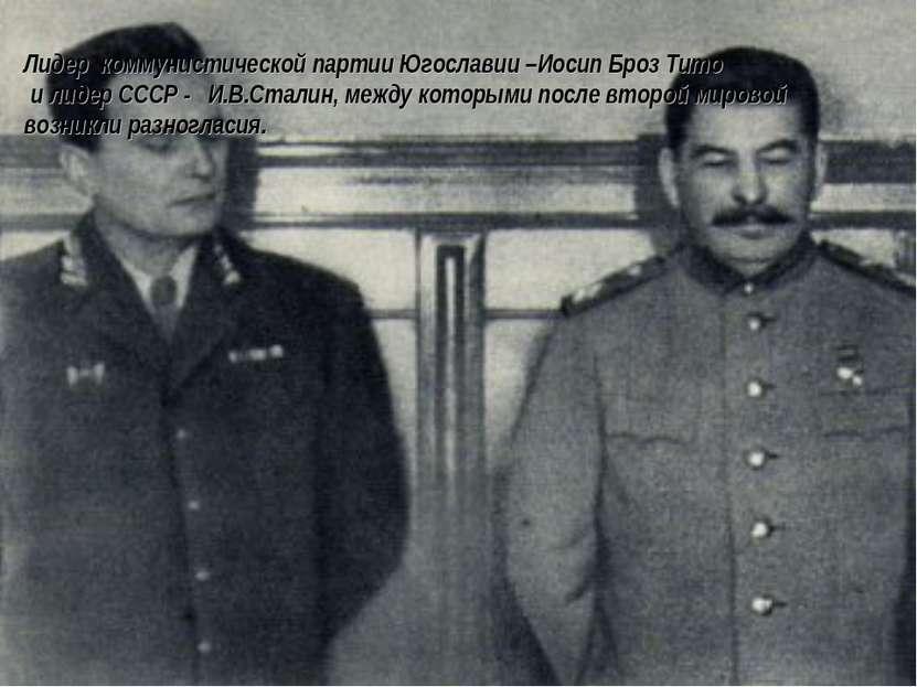 Лидер коммунистической партии Югославии –Иосип Броз Тито и лидер СССР - И.В.С...