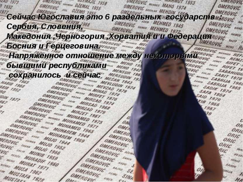Сейчас Югославия это 6 раздельных государств : Сербия, Словения, Македония ,Ч...