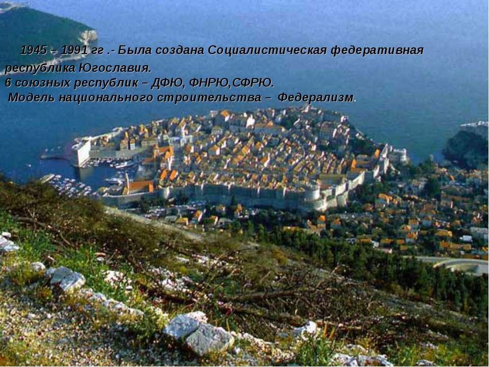 1945 – 1991 гг .- Была создана Социалистическая федеративная республика Югосл...
