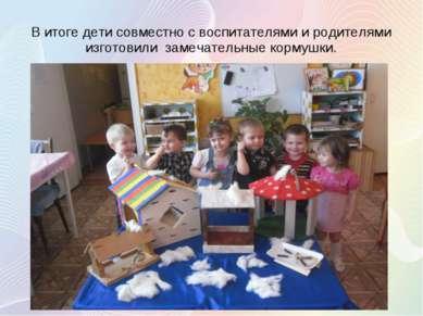 В итоге дети совместно с воспитателями и родителями изготовили замечательные ...