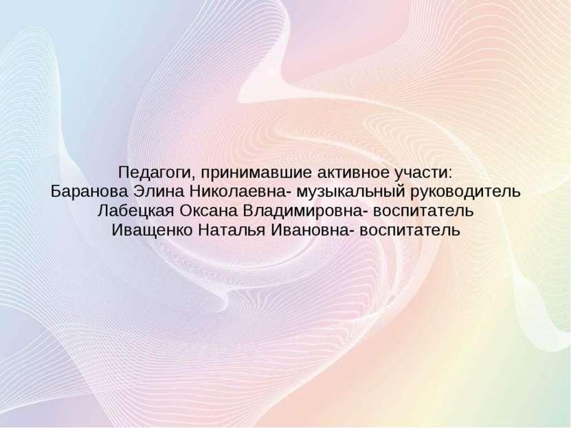 Педагоги, принимавшие активное участи: Баранова Элина Николаевна- музыкальный...