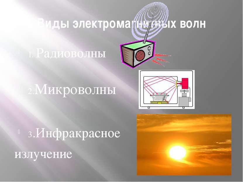 Виды электромагнитных волн 1. Радиоволны 2.Микроволны 3.Инфракрасное излучение