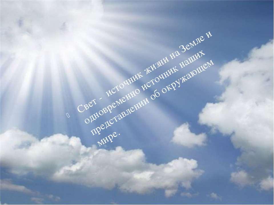 Свет - источник жизни на Земле и одновременно источник наших представлении о...