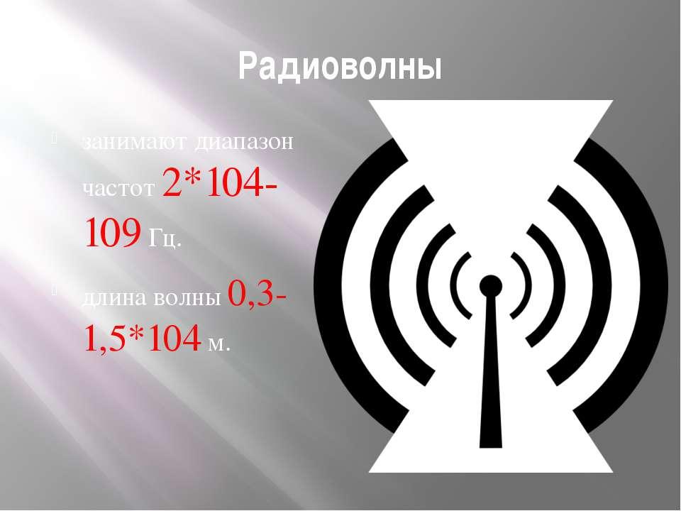 Радиоволны занимают диапазон частот 2*104-109Гц. длина волны 0,3-1,5*104м.