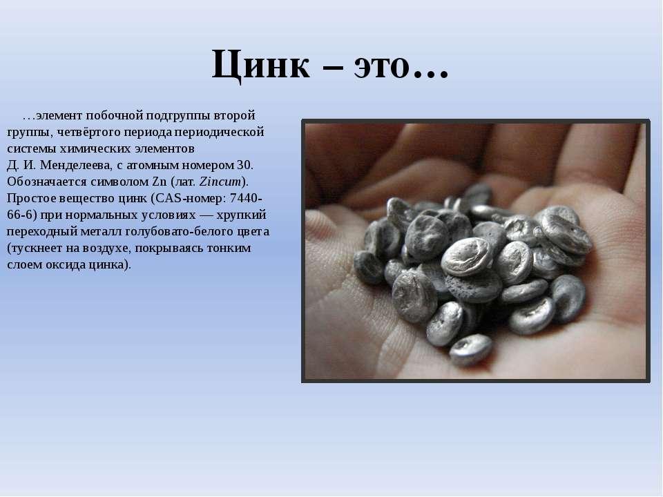 Цинк – это… …элемент побочной подгруппы второй группы, четвёртого периода пер...