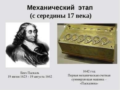 Механический этап (с середины 17 века) 1642 год Первая механическая счетная с...