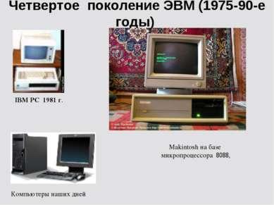 Четвертое поколение ЭВМ (1975-90-е годы) IBM PC 1981 г. Makintosh на базе мик...