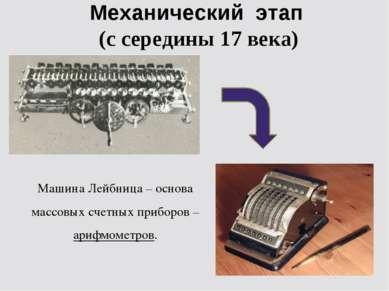 Механический этап (с середины 17 века) Машина Лейбница – основа массовых счет...