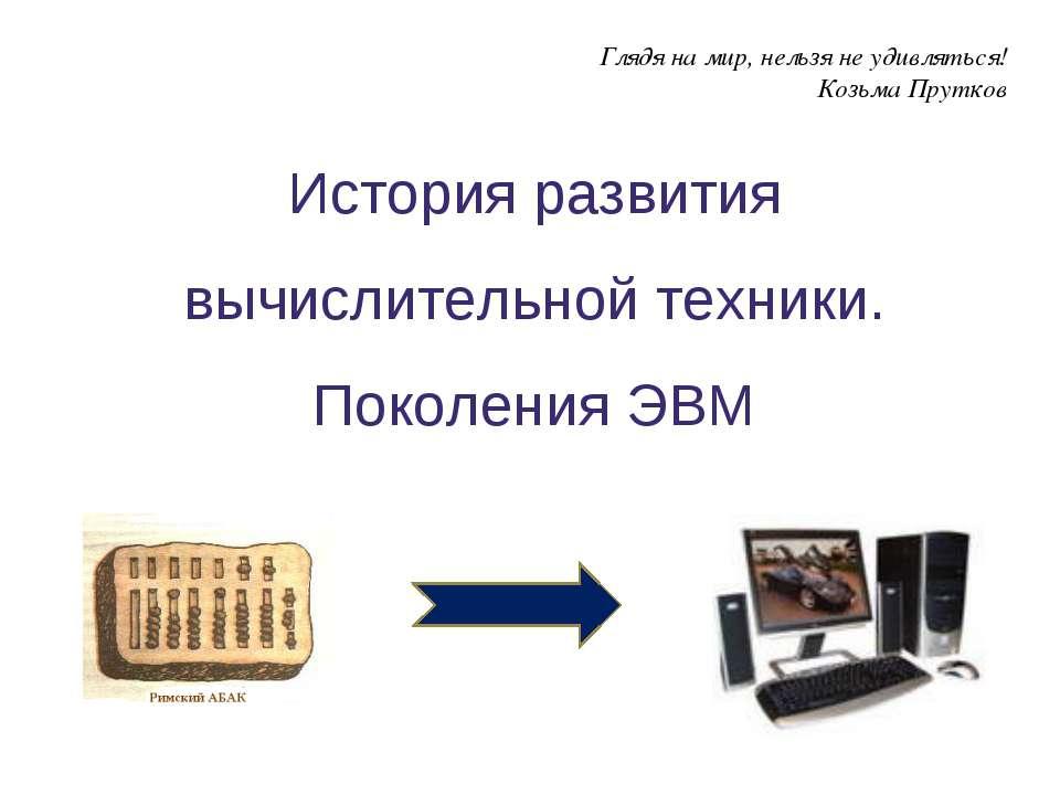 История развития вычислительной техники. Поколения ЭВМ Глядя на мир, нельзя н...