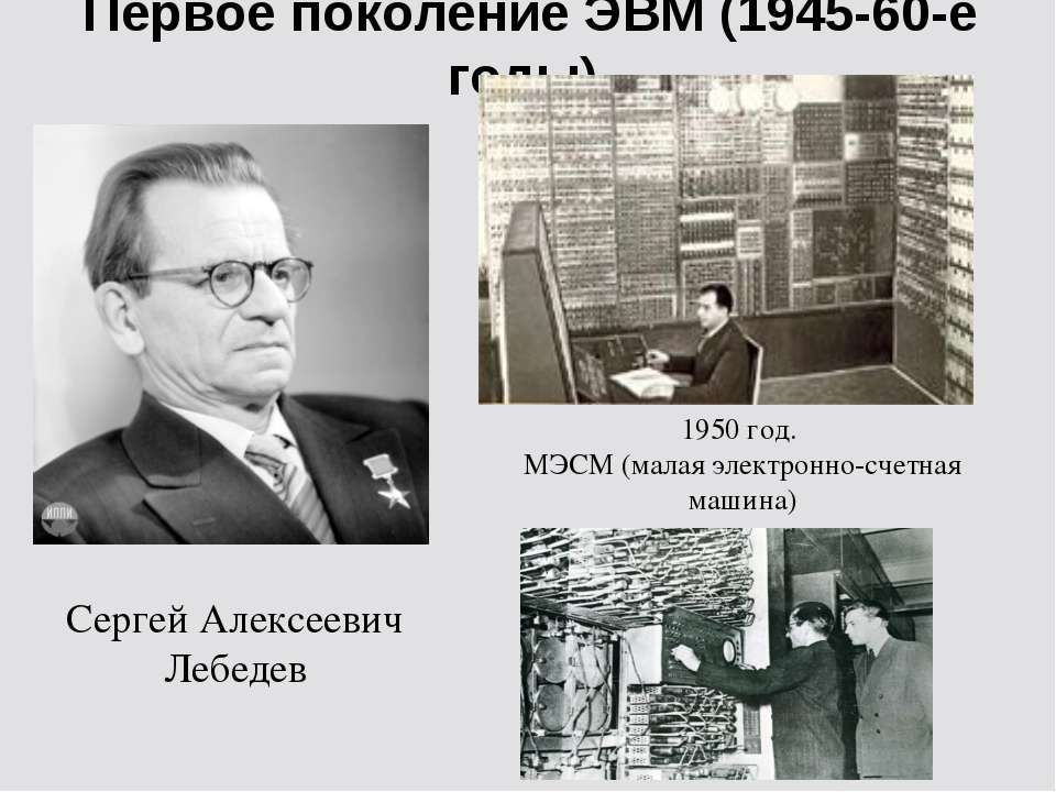Первое поколение ЭВМ (1945-60-е годы) Сергей Алексеевич Лебедев 1950 год. МЭС...