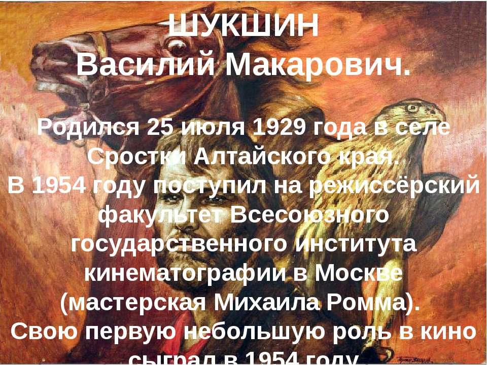 ШУКШИН Василий Макарович. Родился 25 июля 1929 года в селе Сростки Алтайского...
