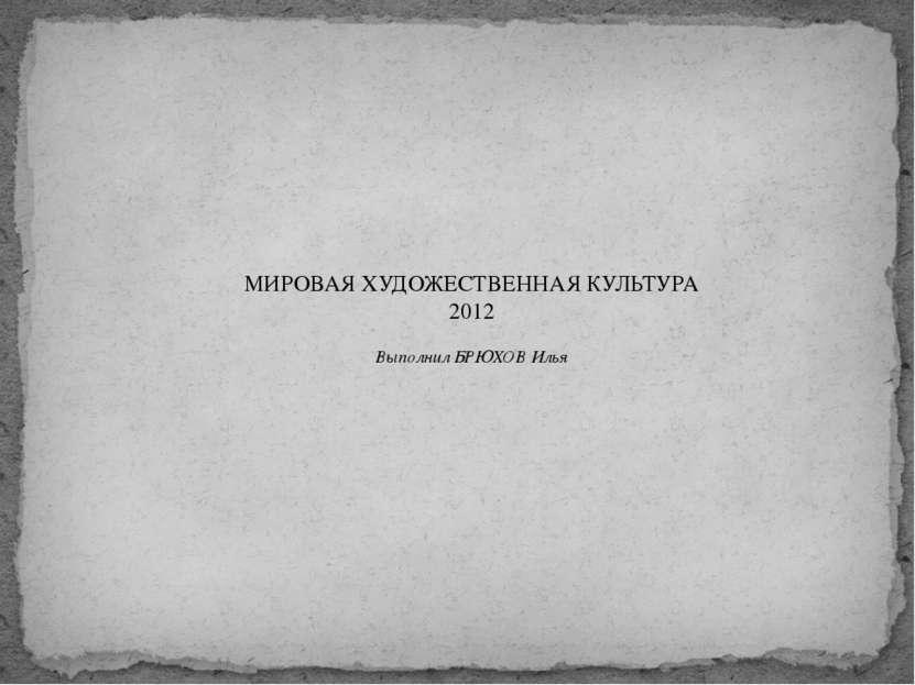 МИРОВАЯ ХУДОЖЕСТВЕННАЯ КУЛЬТУРА 2012 Выполнил БРЮХОВ Илья