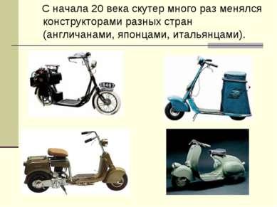 С начала 20 века скутер много раз менялся конструкторами разных стран (англич...