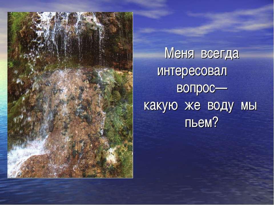 Меня всегда интересовал вопрос— какую же воду мы пьем?