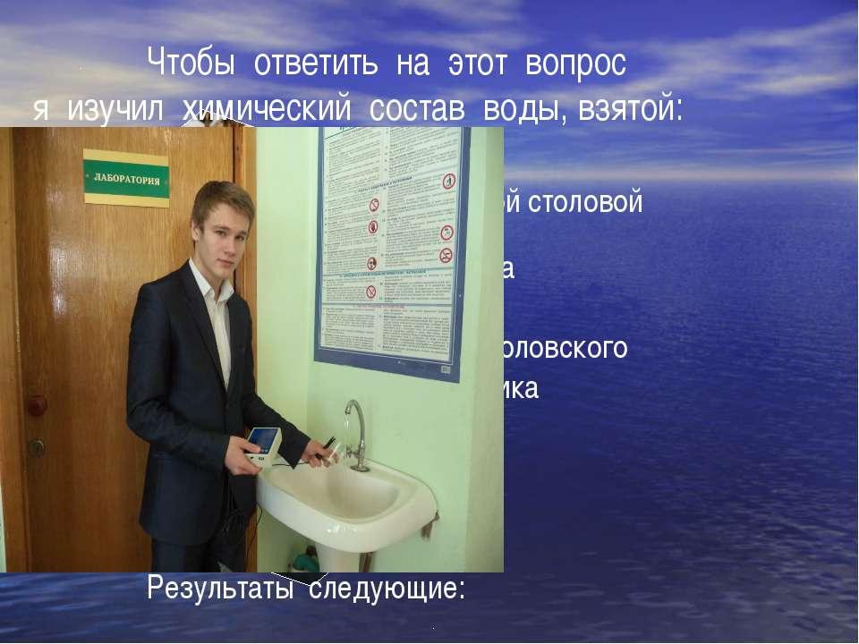 Чтобы ответить на этот вопрос я изучил химический состав воды, взятой: -- в ш...