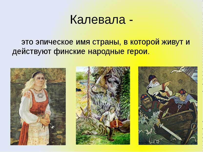 Калевала - это эпическое имя страны, в которой живут и действуют финские наро...