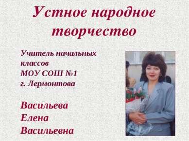 Устное народное творчество Учитель начальных классов МОУ СОШ №1 г. Лермонтова...