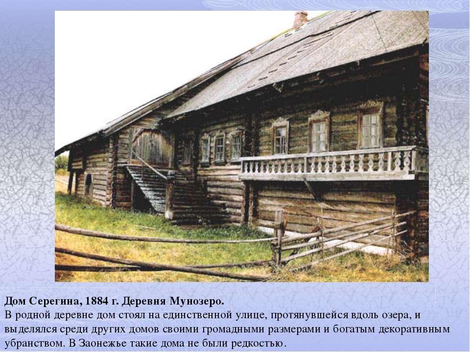Дом Серегина, 1884 г. Деревня Мунозеро. В родной деревне дом стоял на единств...