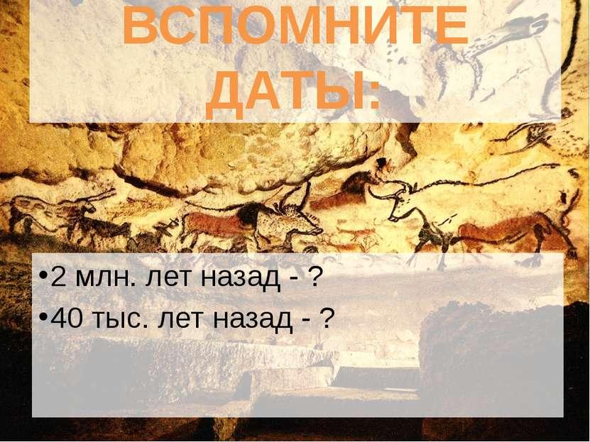 ВСПОМНИТЕ ДАТЫ: 2 млн. лет назад - ? 40 тыс. лет назад - ?