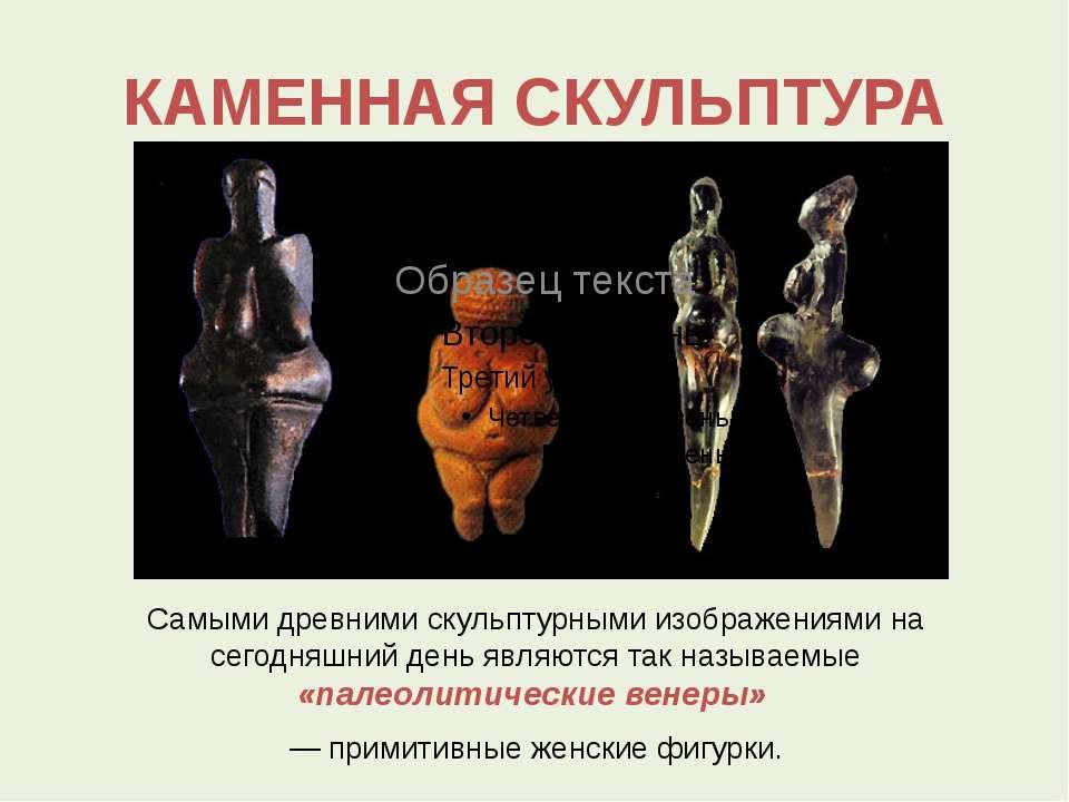 КАМЕННАЯ СКУЛЬПТУРА Самыми древними скульптурными изображениями на сегодняшни...