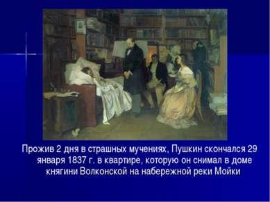 Прожив 2 дня в страшных мучениях, Пушкин скончался 29 января 1837 г. в кварти...