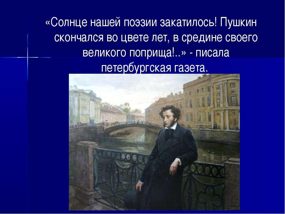 «Солнце нашей поэзии закатилось! Пушкин скончался во цвете лет, в средине сво...