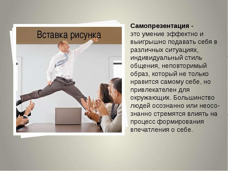 Самопрезентация - этоумениеэффектно и выигрышно подавать себя в различных с...