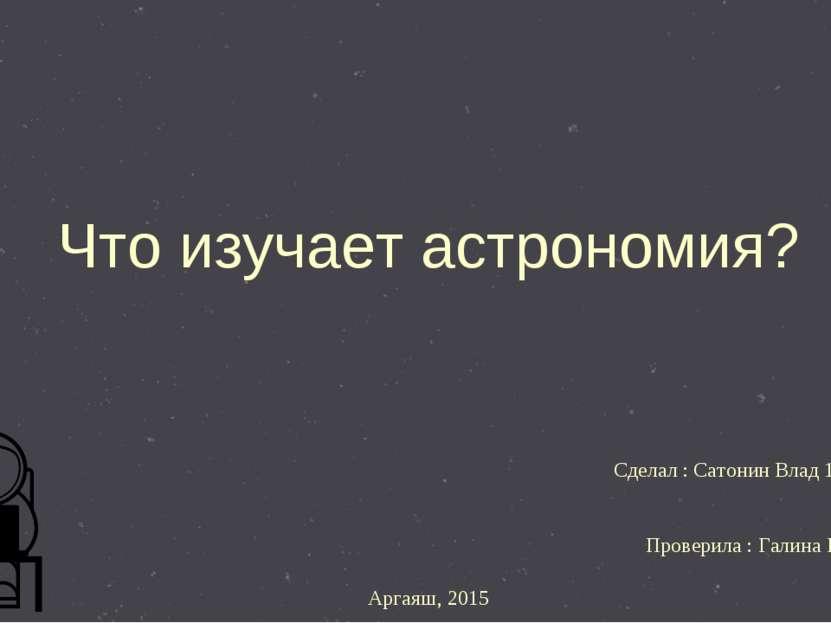Что изучает астрономия? Сделал : Сатонин Влад 11 класс !!!))) Проверила : Гал...
