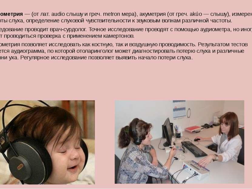 Аудиометрия— (от лат. audio слышу и греч. metron мера), акуметрия (от греч. ...